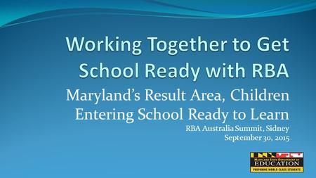 Maryland's Result Area, Children Entering School Ready to Learn RBA Australia Summit, Sidney September 30, 2015.