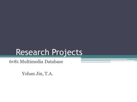 Research Projects 6v81 Multimedia Database Yohan Jin, T.A.
