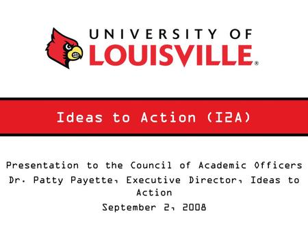 Ideas to Action (I2A) Presentation to the Council of Academic Officers Dr. Patty Payette, Executive Director, Ideas to Action September 2, 2008.