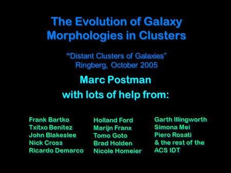 "The Evolution of Galaxy Morphologies in Clusters "" Distant Clusters of Galaxies"" Ringberg, October 2005 Marc Postman with lots of help from: Marc Postman."