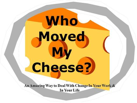Who Moved My Cheese? An Amazing Way to Deal With Change In Your Work & In Your Life.
