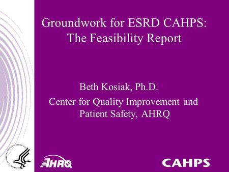 Groundwork for ESRD CAHPS: The Feasibility Report Beth Kosiak, Ph.D. Center for Quality Improvement and Patient Safety, AHRQ.