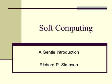 Soft Computing A Gentle introduction Richard P. Simpson.