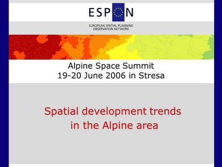 Alpine Space Summit 19-20 June 2006 in Stresa Spatial development trends in the Alpine area in the Alpine area.