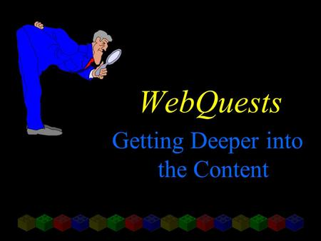 "WebQuests Getting Deeper into the Content. Adapted from articles by Bernie Dodge, San Diego State University ""FOCUS: Five Rules for Writing a Great WebQuest"""
