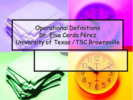 Operational Definitions Dr. Elva Cerda Pérez University of Texas /TSC Brownsville.