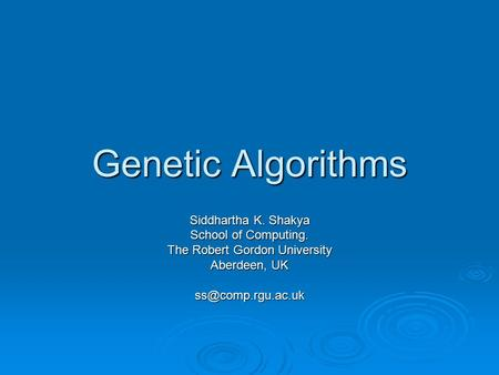 Genetic Algorithms Siddhartha K. Shakya School of Computing. The Robert Gordon University Aberdeen, UK