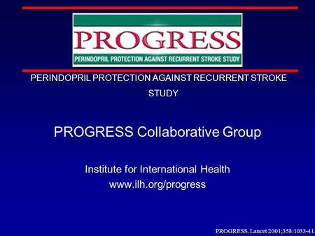 PROGRESS PERINDOPRIL PROTECTION AGAINST RECURRENT STROKE STUDY PROGRESS Collaborative Group Institute for International Health www.ilh.org/progress PROGRESS.