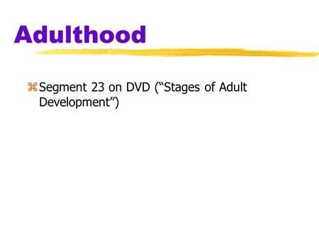 "Adulthood zSegment 23 on DVD (""Stages of Adult Development"")"