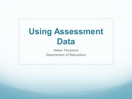 Using Assessment Data Helen Thumann Department of Education.