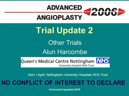Advanced Angioplasty 2006 Trial Update 2 Other Trials Alun Harcombe from 1 April: Nottingham University Hospitals NHS Trust NO CONFLICT OF INTEREST TO.