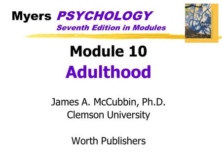 Myers PSYCHOLOGY Seventh Edition in Modules Module 10 Adulthood James A. McCubbin, Ph.D. Clemson University Worth Publishers.