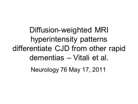 Diffusion-weighted MRI hyperintensity patterns differentiate CJD from other rapid dementias – Vitali et al. Neurology 76 May 17, 2011.