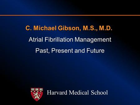 C. Michael Gibson, M.S., M.D. Atrial Fibrillation Management Past, Present and Future Harvard Medical School.