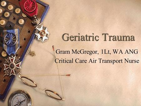 1 Geriatric Trauma Gram McGregor, 1Lt, WA ANG Critical Care Air Transport Nurse.