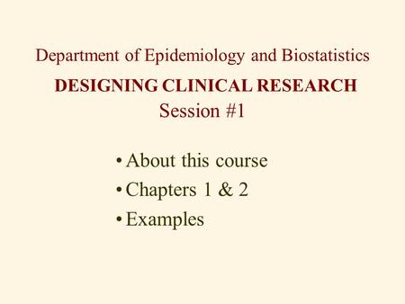 Department of Epidemiology and Biostatistics DESIGNING CLINICAL RESEARCH Session #1 About this course Chapters 1 & 2 Examples.