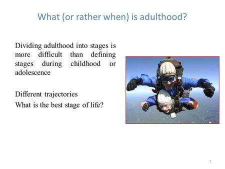 1 What (or rather when) is adulthood? Dividing adulthood into stages is more difficult than defining stages during childhood or adolescence Different trajectories.