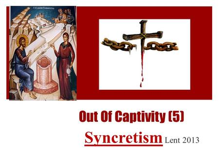 Out Of Captivity (5) Syncretism Lent 2013. Great Lent 2013: Out of Captivity ① Superficial relationship with God ② Pizza Slice or Bicycle Hub ③ Selective.