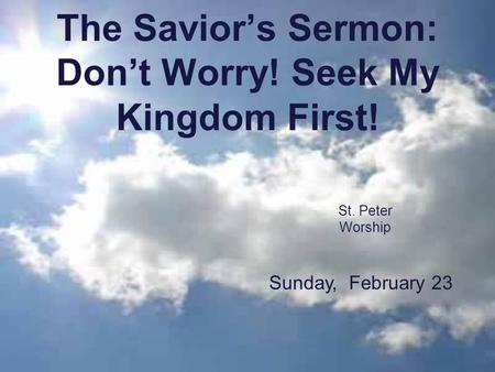 The Savior's Sermon: Don't Worry! Seek My Kingdom First! St. Peter Worship Sunday, February 23.