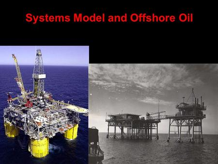 Systems Model and Offshore Oil Offshore Oil: Decision to Recover The determination must be made whether cost of inputs and processing will be offset.