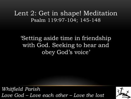 Whitfield Parish Love God – Love each other – Love the lost Lent 2: Get in shape! Meditation Psalm 119:97-104; 145-148 'Setting aside time in friendship.