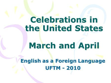 Celebrations in the United States March and April English as a Foreign Language UFTM - 2010.