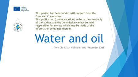 Water and oil from Christian Hofmann and Alexander Karl This project has been funded with support from the European Commission. This publication [communication]