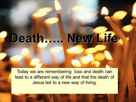 Death….. New Life Today we are remembering loss and death can lead to a different way of life and that the death of Jesus led to a new way of living.