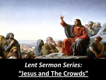 "Lent Sermon Series: ""Jesus and The Crowds""."