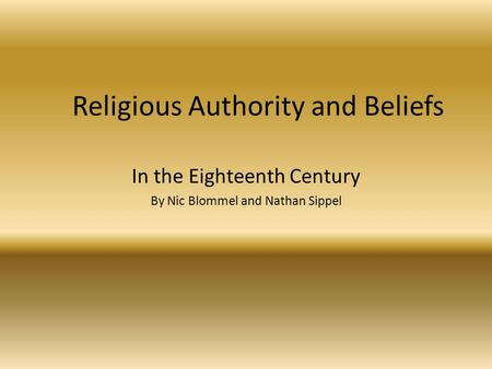 Religious Authority and Beliefs In the Eighteenth Century By Nic Blommel and Nathan Sippel.