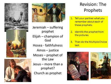 Revision: The Prophets Jeremiah – suffering prophet Elijah – champion of God Hosea - faithfulness Amos – justice Moses – prophet of the Law Jesus – more.