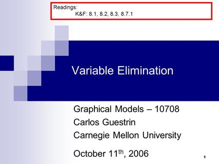 1 Variable Elimination Graphical Models – 10708 Carlos Guestrin Carnegie Mellon University October 11 th, 2006 Readings: K&F: 8.1, 8.2, 8.3, 8.7.1.