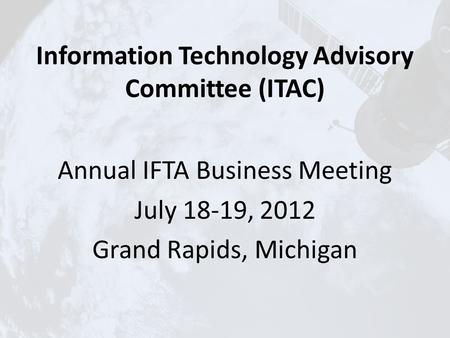 Information Technology Advisory Committee (ITAC) Annual IFTA Business Meeting July 18-19, 2012 Grand Rapids, Michigan.