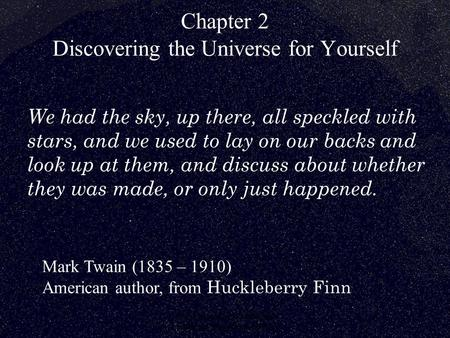 © 2005 Pearson Education Inc., publishing as Addison-Wesley Chapter 2 Discovering the Universe for Yourself Mark Twain (1835 – 1910) American author, from.