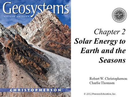 Chapter 2 Solar Energy to Earth and the Seasons Robert W. Christopherson Charlie Thomsen © 2012 Pearson Education, Inc.