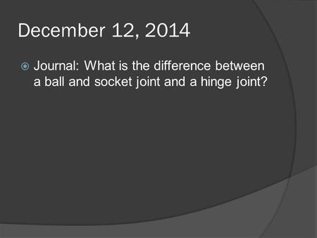 December 12, 2014  Journal: What is the difference between a ball and socket joint and a hinge joint?