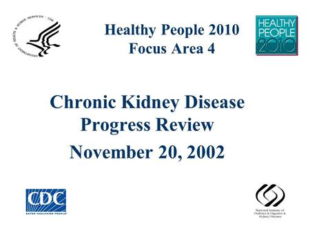 Healthy People 2010 Focus Area 4 Chronic Kidney Disease Progress Review November 20, 2002.