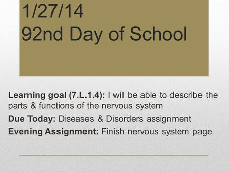 1/27/14 92nd Day of School Learning goal (7.L.1.4): I will be able to describe the parts & functions of the nervous system Due Today: Diseases & Disorders.