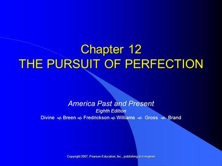 Chapter 12 THE PURSUIT OF PERFECTION America Past and Present Eighth Edition Divine   Breen   Fredrickson   Williams  Gross  Brand Copyright 2007,