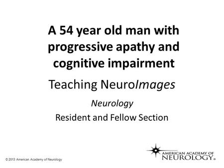 Teaching NeuroImages Neurology Resident and Fellow Section © 2013 American Academy of Neurology A 54 year old man with progressive apathy and cognitive.