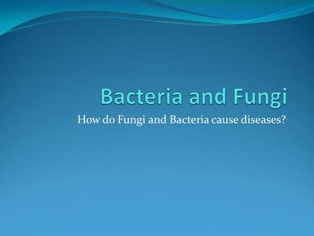 How do Fungi and Bacteria cause diseases?