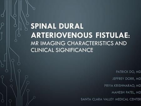 SPINAL DURAL ARTERIOVENOUS FISTULAE: MR IMAGING CHARACTERISTICS AND CLINICAL SIGNIFICANCE PATRICK DO, MD JEFFREY DORR, MD PRIYA KRISHNARAO, MD MAHESH PATEL,