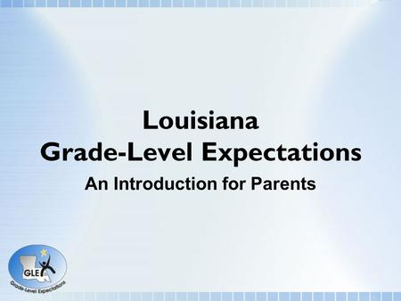 Louisiana Grade-Level Expectations An Introduction for Parents.
