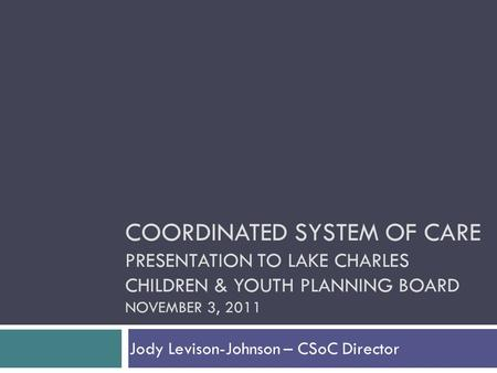 Jody Levison-Johnson – CSoC Director COORDINATED SYSTEM OF CARE PRESENTATION TO LAKE CHARLES CHILDREN & YOUTH PLANNING BOARD NOVEMBER 3, 2011.