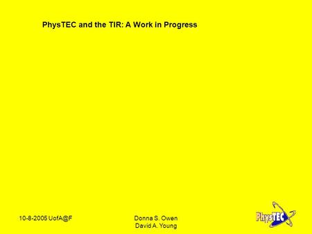 PhysTEC and the TIR: A Work in Progress 10-8-2005 S. Owen David A. Young.