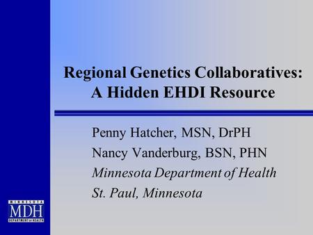 Regional Genetics Collaboratives: A Hidden EHDI Resource Penny Hatcher, MSN, DrPH Nancy Vanderburg, BSN, PHN Minnesota Department of Health St. Paul, Minnesota.