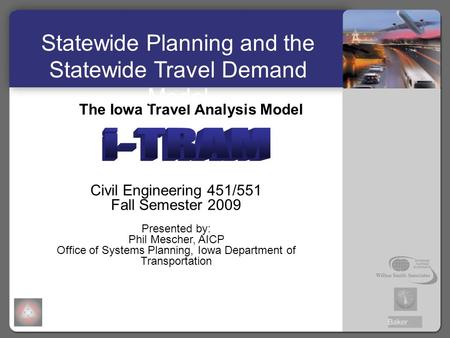 The Iowa Travel Analysis Model Civil Engineering 451/551 Fall Semester 2009 Presented by: Phil Mescher, AICP Office of Systems Planning, Iowa Department.