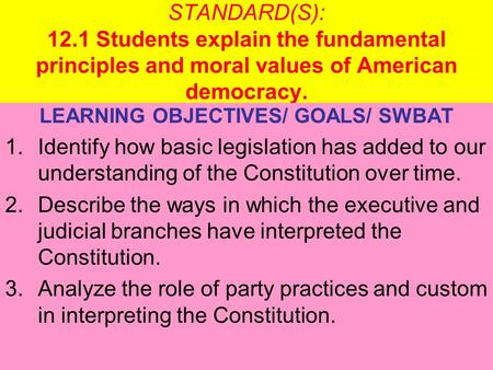 STANDARD(S): 12.1 Students explain the fundamental principles and moral values of American democracy. LEARNING OBJECTIVES/ GOALS/ SWBAT 1.Identify how.