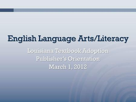 English Language Arts/Literacy Louisiana Textbook Adoption Publisher's Orientation March 1, 2012.