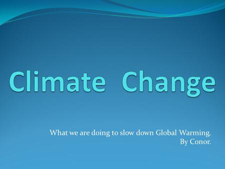 What we are doing to slow down Global Warming. By Conor.